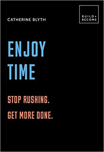 Enjoy Time: Stop rushing. Get more done