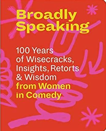 Broadly Speaking: 100 Years of Wisecracks, Insights, Retorts & Wisdom from Women in Comedy