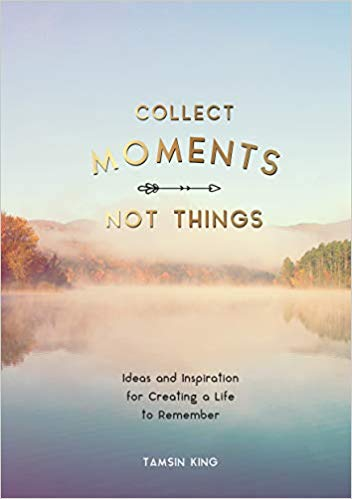 Collect Moments, Not Things - Ideas and Inspiration for Creating a Life to Remember