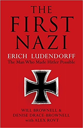 The First Nazi: Erich Ludendorff the Man Who Made Hitler Possible