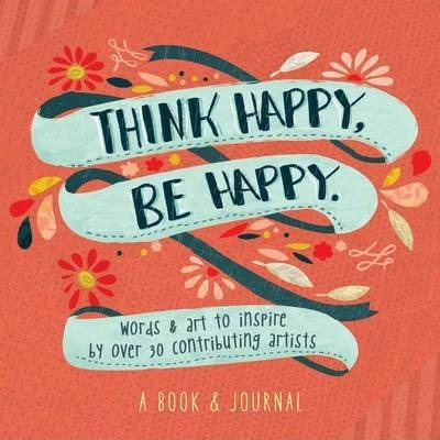 Think Happy, Be Happy: Words and Art to Inspire by Over 20 Contributing Artists