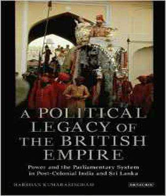 A Political Legacy of the British Empire: Power and the Parliamentary System in Post-colonial India and Sri Lanka (International Library of Twentieth Century History)