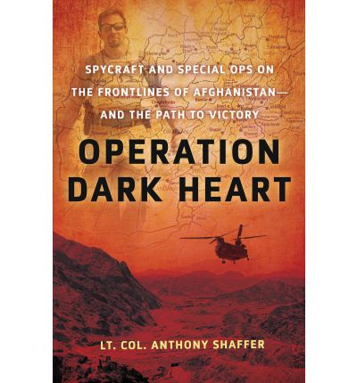 Operation Dark Heart: Spycraft And Special Ops On The Frontlines Of Afghanistan And The Path To Victory