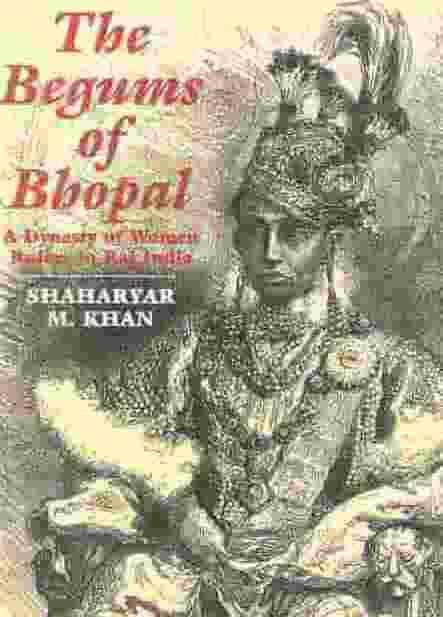 The Begums Of Bhopal A Dynasty Of Women Rulers In Raj India