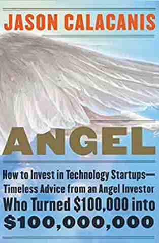 Angel How to Invest in Technology Startups Timeless Advice from an Angel Investor Who Turned $ 100000 into $100000000
