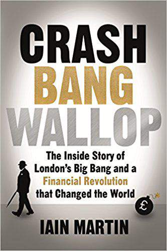 Crash Bang Wallop The Inside Story of Londons Big Bang and a Financial Revolution that Changed the World