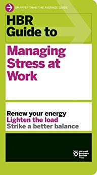 HBR Guide to Managing Stress at Work Harvard Business Review Guides