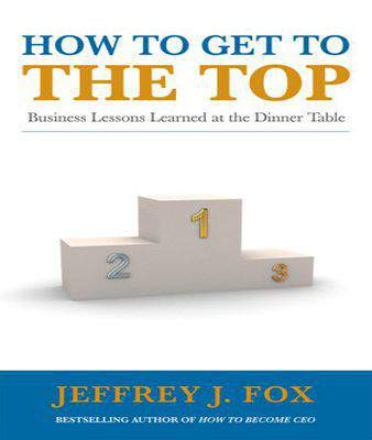 How to Get to the Top: Business lessons learned at the dinner table Paperback