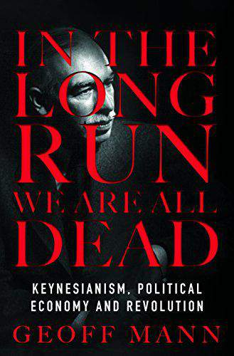 In the Long Run We Are All Dead Keynesianism Political Economy and Revolution