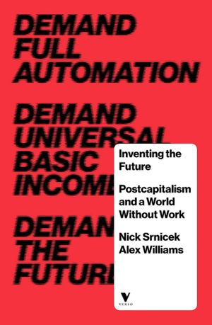 Inventing the Future Postcapitalism and a World Without Work