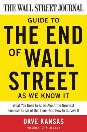 The Wall Street Journal Guide To The End Of Wall Street As We Know It: What You Need To Know About The Greatest Financial Crisis Of Our Time-and How To Survive It