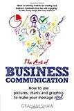 The Art Of Business Communication: How To Use Pictures, Charts And Graphics To Make Your Message Stick