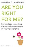 Are You Right For Me?: Seven Steps To Getting Clarity And Commitment In Your Relationship. Andrew G. Marshall