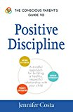 The Conscious Parent's Guide To Positive Discipline: A Mindful Approach For Building A Healthy, Respectful Relationship With Your Child (the Conscious Parent's Guides)