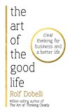The Art Of The Good Life: Clear Thinking For Business And A Better Life [nov 02, 2017] Dobelli, Rolf