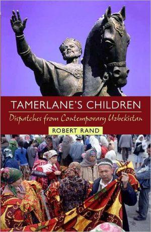 Tamerlane's Children: Dispatches From Contemporary Uzbekistan