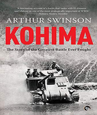 Kohima: The Story Of The Greatest Battle Ever Fought  -