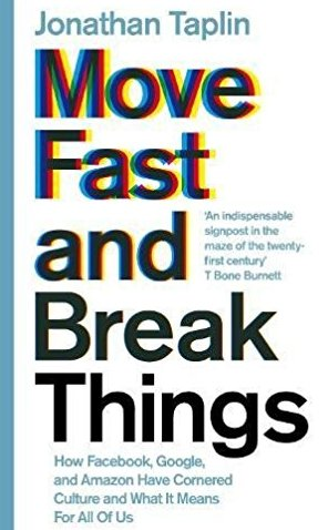 Move Fast and Break Things How Facebook Google and Amazon Have Cornered Culture and What It Means For All Of Us