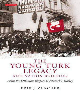 The Young Turk Legacy And Nation Building: From The Ottoman Empire To Atatürks Turkey -