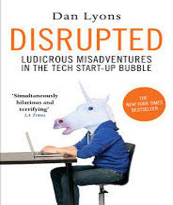 Disrupted Ludicrous Misadventures in the Tech StartUp Bubble