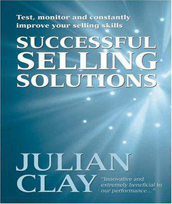 Successful Selling Solutions: Test, Monitor and Constantly Improve Your Selling Skills