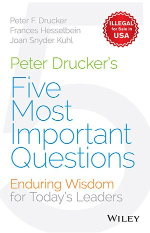 PETER DRUCKER'S FIVE MOST IMPORTANT QUESTIONS