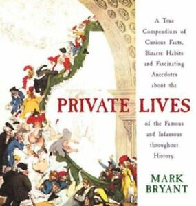 Private Lives: A True Compendium of Curious Facts, Bizarre Habits and Fascinating Anecdotes about the Lives of the Famous and Infamous throughout History