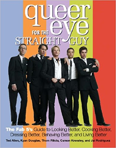 Queer Eye for the Straight Guy: The Fab 5's Guide to Looking Better, Cooking Better, Dressing Better, Behaving Better and Living Better