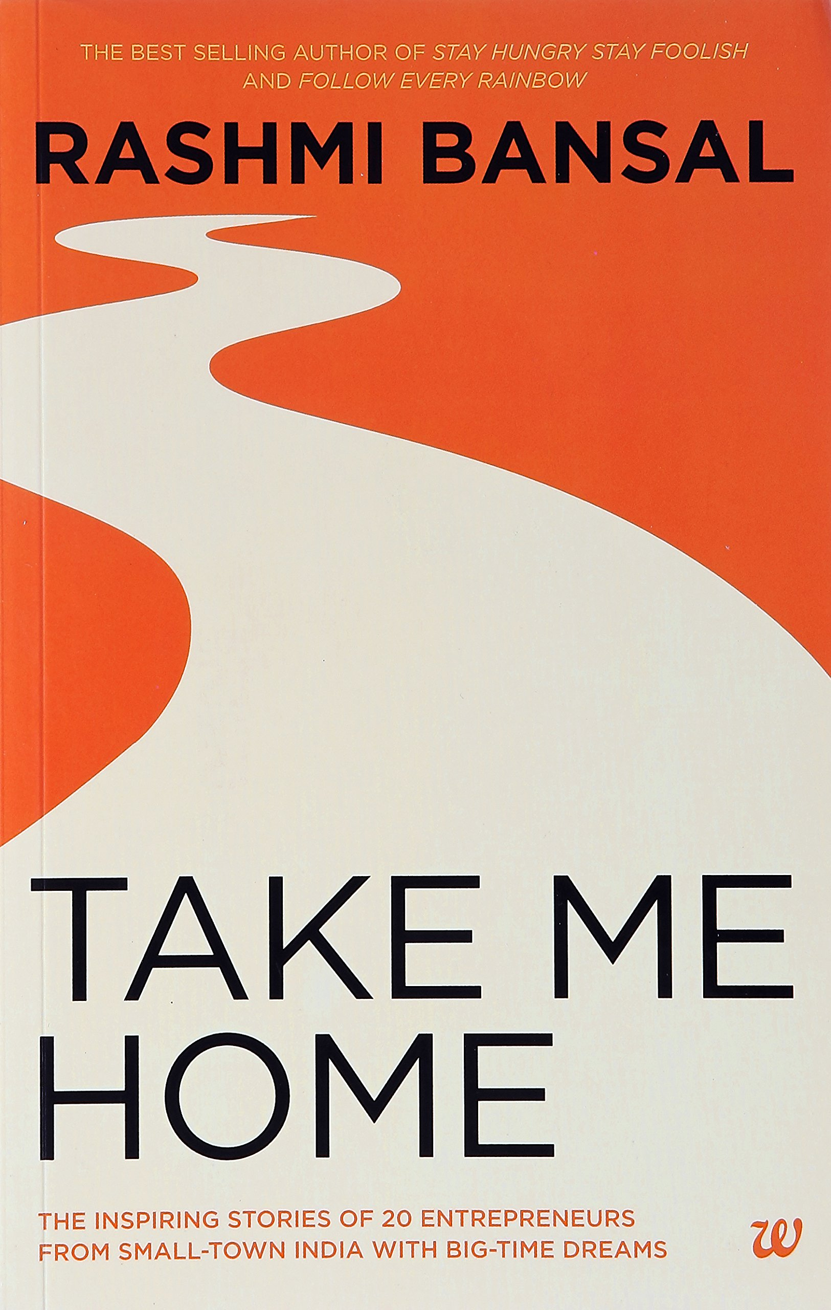 Take Me Home : The Inspiring Stories of 20 Entrepreneurs from Small  Town India with Big  Time Dreams