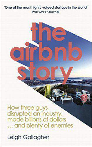 The Airbnb Story How Three Guys Disrupted an Industry Made Billions of Dollars and Plenty of Enemies