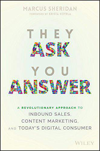 They Ask You Answer A Revolutionary Approach to Inbound Sales Content Marketing and Todays Digital Consumer