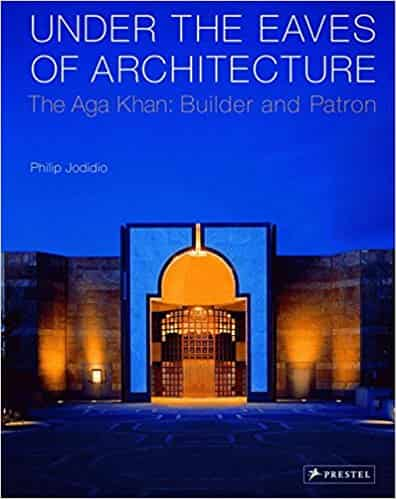 Under the Eaves of Architecture: The Aga Khan: Builder and Patron
