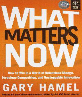 WHAT MATTERS NOW How to Win in a World of Relentless Change, Ferocious Competitio , and Unstoppable Innovation