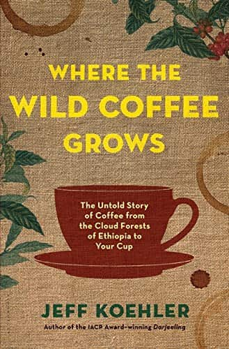 Where the Wild Coffee Grows The Untold Story of Coffee from the Cloud Forests of Ethiopia to Your Cup