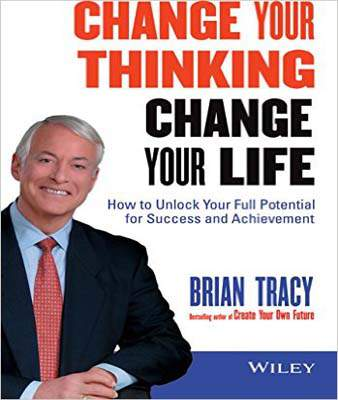 Change Your Thinking Change Your Life: How To Unlock Your Full Potential For Success And Achievement